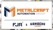 Gamache Systems and FJR Automation  Systems Unite to Form Metalcraft   Automation Group